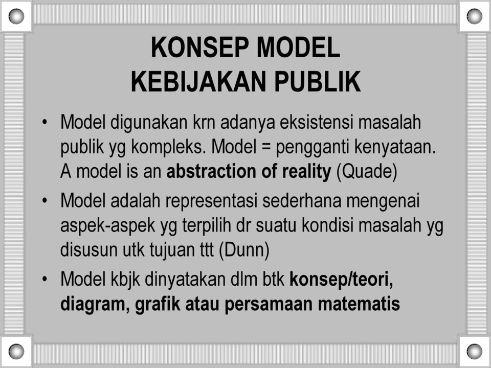 A model is an abstraction of reality (Quade) Model adalah representasi sederhana mengenai