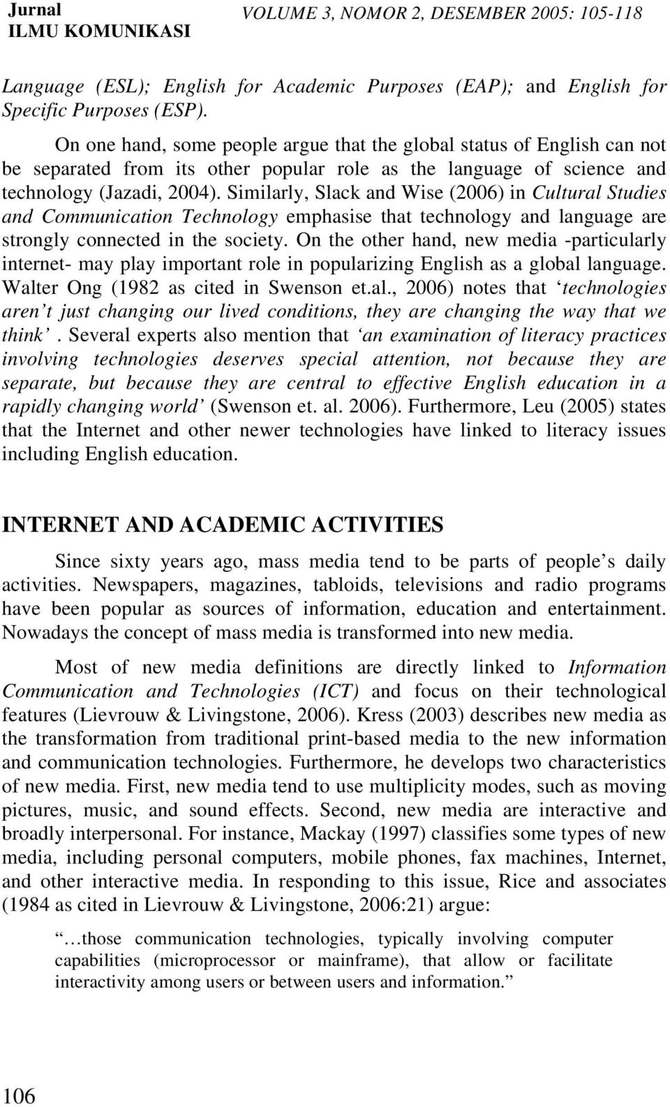 Similarly, Slack and Wise (2006) in Cultural Studies and Communication Technology emphasise that technology and language are strongly connected in the society.