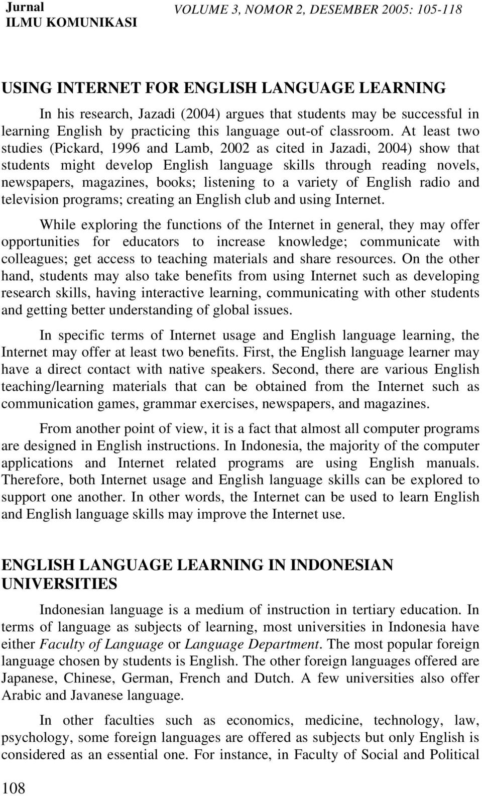 At least two studies (Pickard, 1996 and Lamb, 2002 as cited in Jazadi, 2004) show that students might develop English language skills through reading novels, newspapers, magazines, books; listening